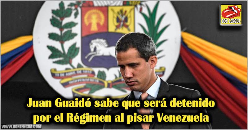 Juan Guaidó sabe que será detenido por el Régimen al pisar Venezuela