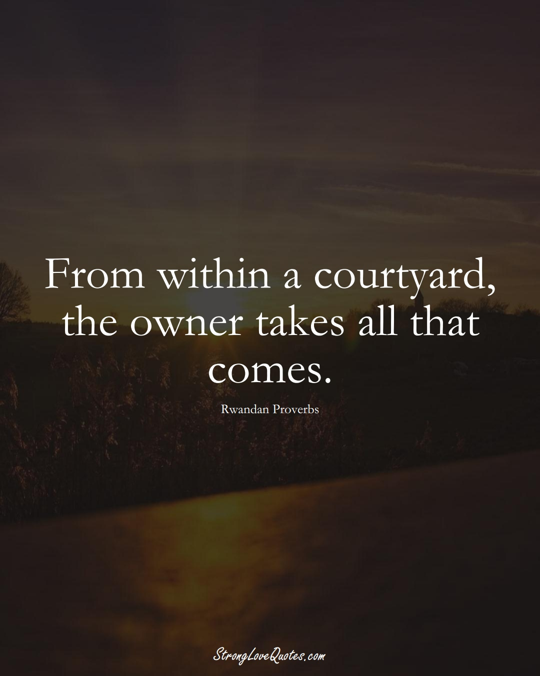 From within a courtyard, the owner takes all that comes. (Rwandan Sayings);  #AfricanSayings