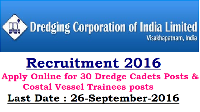 "Dredging Corporation of India Recruitment 2016: 30 Dredge Cadets Posts & Costal Vessel Trainees posts|Dredging Corporation of India Limited Recruitment 2016 : Apply Online for Dredge Cadets Posts|Dredging Corporation of India Limited, the largest Public Sector undertaking in the field of Dredging under the Ministry of Shipping, Government of India with a status of ""Mini-Ratna"" Category-I, requires Dredge Cadets on contract basis and Near Costal Vessel Trainees (GP Rating) on contract basis