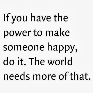 If you have the power to make someone happy, do it. The