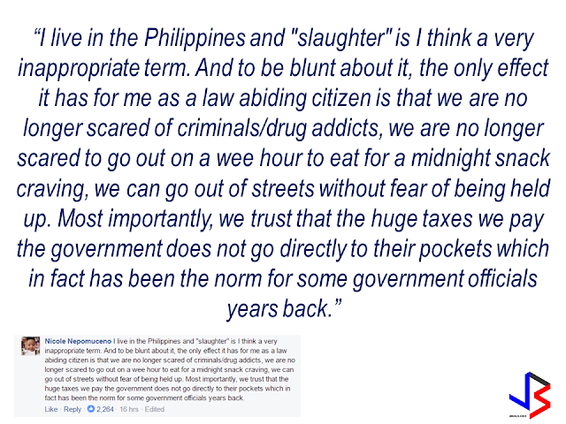 "A social media post from The New York Times linked in a somewhat ""judgemental"" article citing President Rodrigo Duterte's war on drugs as ""slaughtering"" drug addicts and pushers like animals written by a NYT photo journalist named Daniel Berehulak. With three thousand comments as of this writing, most respondents speak their mind with majority of which are saying that they are fine and feel safer under the Duterte leadership in spite of the so called ""EJKs"". One comment that got  about nearly five thousand thumbs ups, is from ""an American living in the Philippines"" by the name of Kyle Mosher. He said: ""As an American living in the Philippines, it's eerily similar to the Southern border of the States. The fact remains, if you keep your nose clean and aren't doing anything wrong, you have nothing to worry about.""  Another commenter by the name of Raphael Gabriel said ""We are good. You need more stories? Then focus on the positive things he's [referring to President Duterte] done for this country."" Slamming the recent trend of local and foreign media focusing only on the so called ""killings"" and negative news about president Duterte without putting the accomplishments and good results of his leadership  in the highlights.  Another commenter also said that the word ""slaughter"" is not  an appropriate term to be used to describe  the deaths resulted from the present war on drugs. She said that Filipinos feel safer now to go outside and walk anytime without the fear of being mugged by drug addicts like before and that the taxes paid by the citizens will not go directly inside the plunderers pockets.     Despite the obviously biased write-up with intent to darken and make President Duterte's war against drugs morbid and inhumane, the Filipinos, to where the question is being addressed, stood for what is really happening  in the midst of growing ""cloud fear""  from the campaign to eliminate the worst cancer of society, which is drug addiction. There is indeed ""fear"" , but not in the hearts of the law abiding Filipinos but only in the hearts of the criminals, the drug lords, which is the real target of the President's war on drugs."