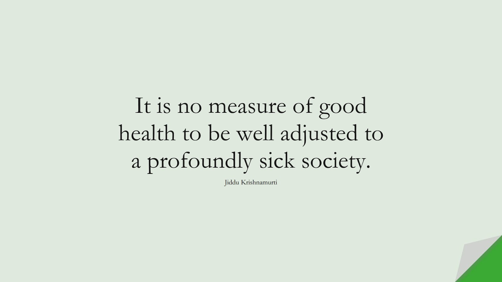 It is no measure of good health to be well adjusted to a profoundly sick society. (Jiddu Krishnamurti);  #LifeQuotes