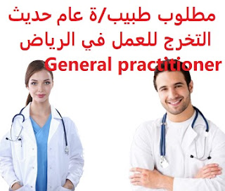 A newly graduated general practitioner is required to work in Riyadh  To work for a medical complex in Riyadh  Type of shift: full time  Education: Bachelor degree  Experience: To be a recent graduate Fluent in both Arabic and English in writing and speaking  Salary: to be determined after the interview