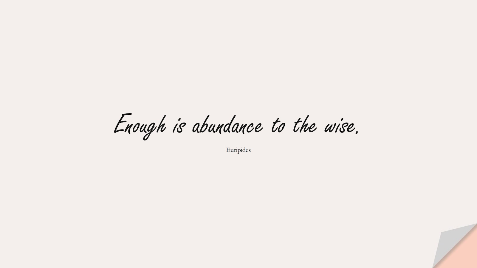 Enough is abundance to the wise. (Euripides);  #ShortQuotes