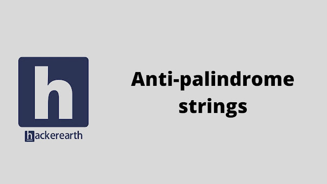 HackerEarth Anti-palindrome strings problem solution in java python c++ c and javascript programming with practical program code example and explanation