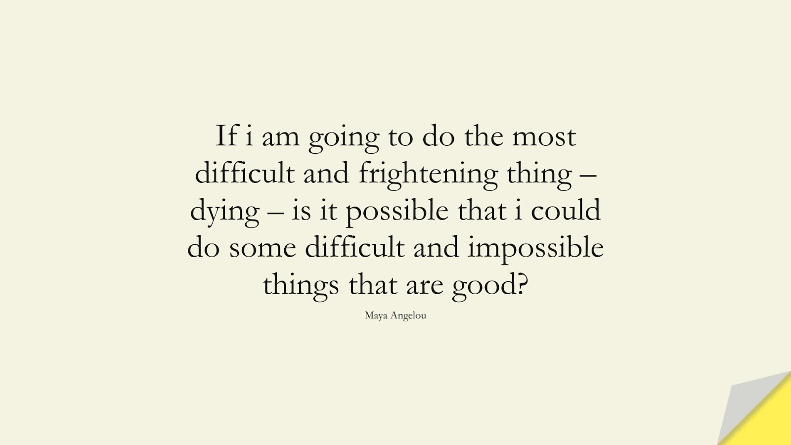 If i am going to do the most difficult and frightening thing – dying – is it possible that i could do some difficult and impossible things that are good? (Maya Angelou);  #MayaAngelouQuotes