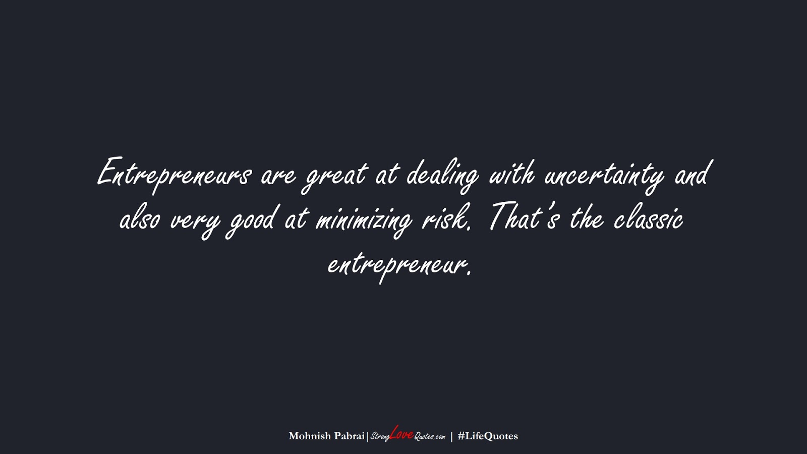 Entrepreneurs are great at dealing with uncertainty and also very good at minimizing risk. That's the classic entrepreneur. (Mohnish Pabrai);  #LifeQuotes