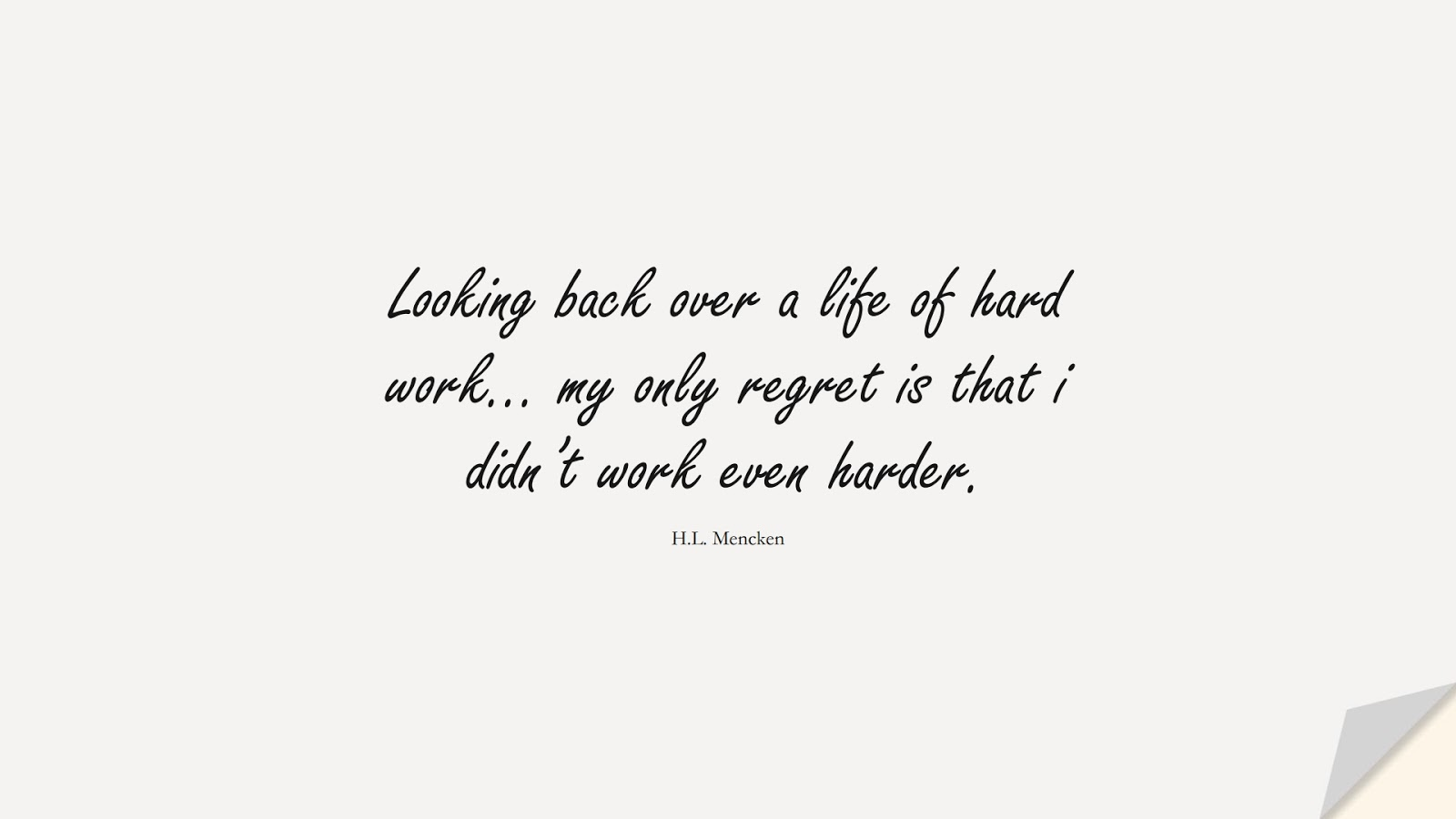Looking back over a life of hard work… my only regret is that i didn't work even harder. (H.L. Mencken);  #PerseveranceQuotes