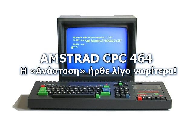 Amstrad CPC 464: Η «Ανάσταση» ενός θρύλου των PC's