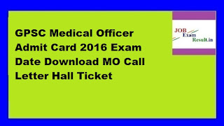 GPSC Medical Officer Admit Card 2016 Exam Date Download MO Call Letter Hall Ticket
