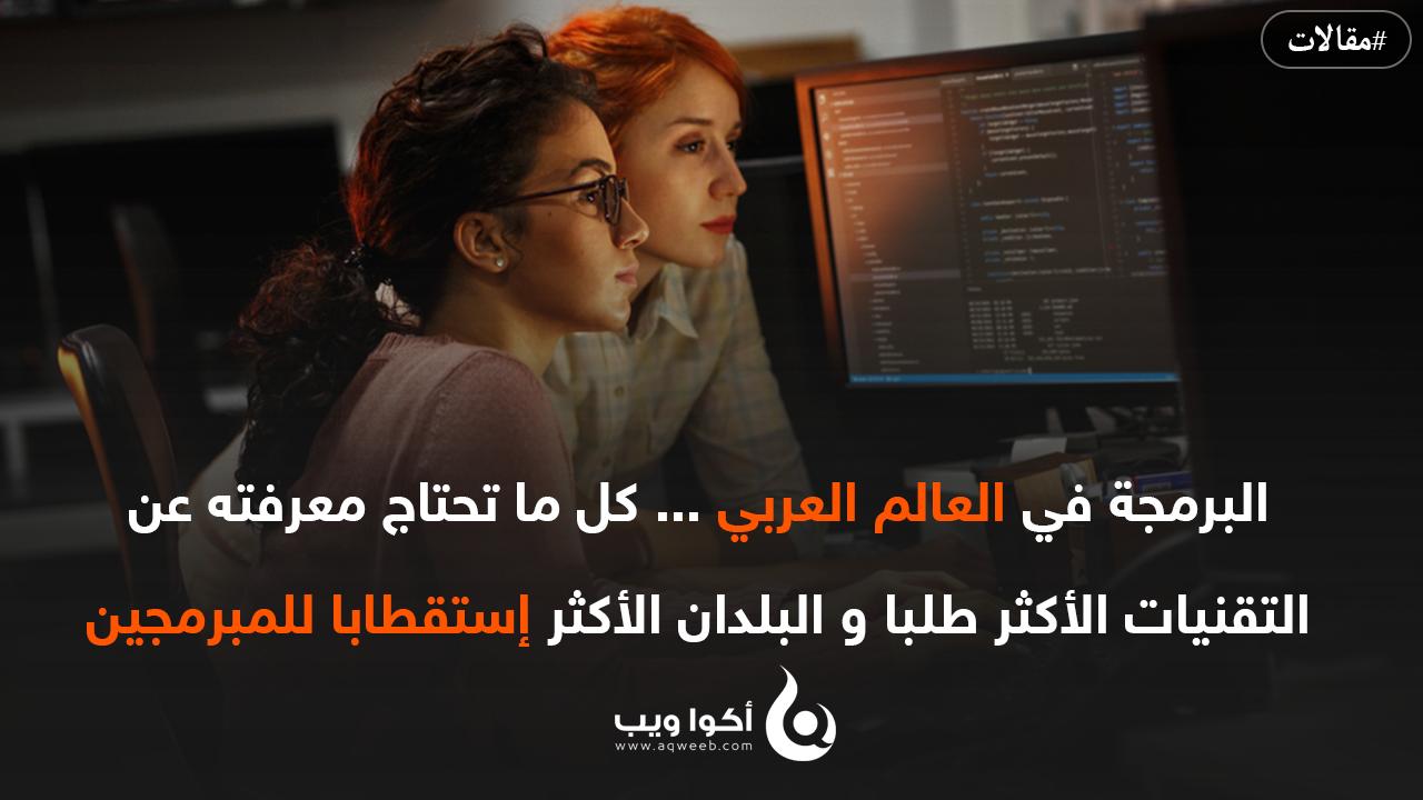 البرمجة في العالم العربي ... كل ما تحتاج معرفته عن التقنيات الأكثر طلبا و البلدان العربية الأكثر إستقطابا للمبرمجين
