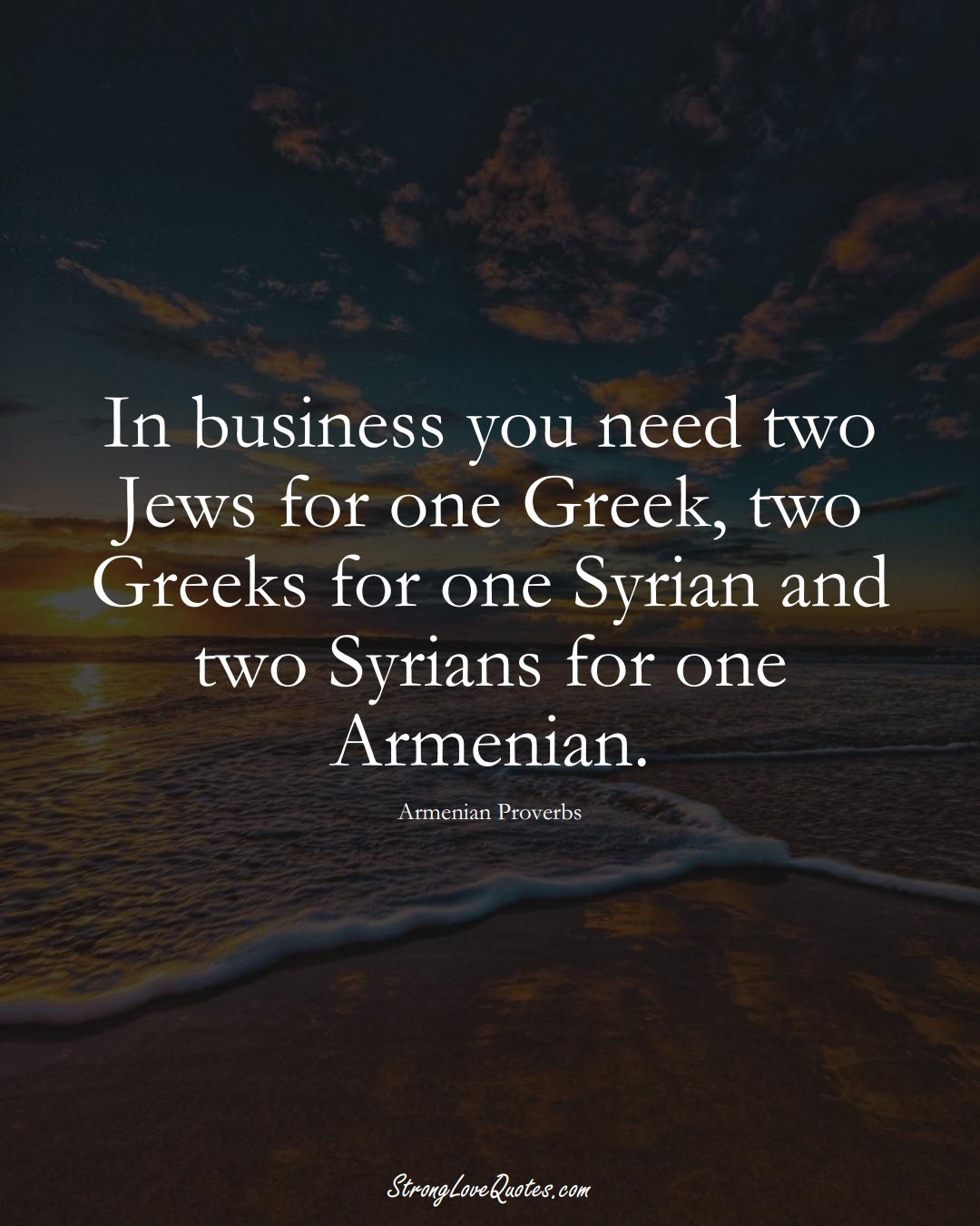 In business you need two Jews for one Greek, two Greeks for one Syrian and two Syrians for one Armenian. (Armenian Sayings);  #AsianSayings
