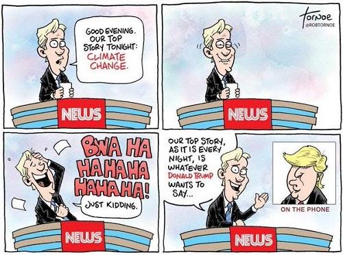 Toon of the Week - Good Evening. Our Top Story Tonight: Climate Change. / Bwa Ha Ha Ha Ha Ha Ha Ha!  Just Kidding. / Our Top Story, as It Is Every Night, Is Whatever Donald Trump Wants to Say.