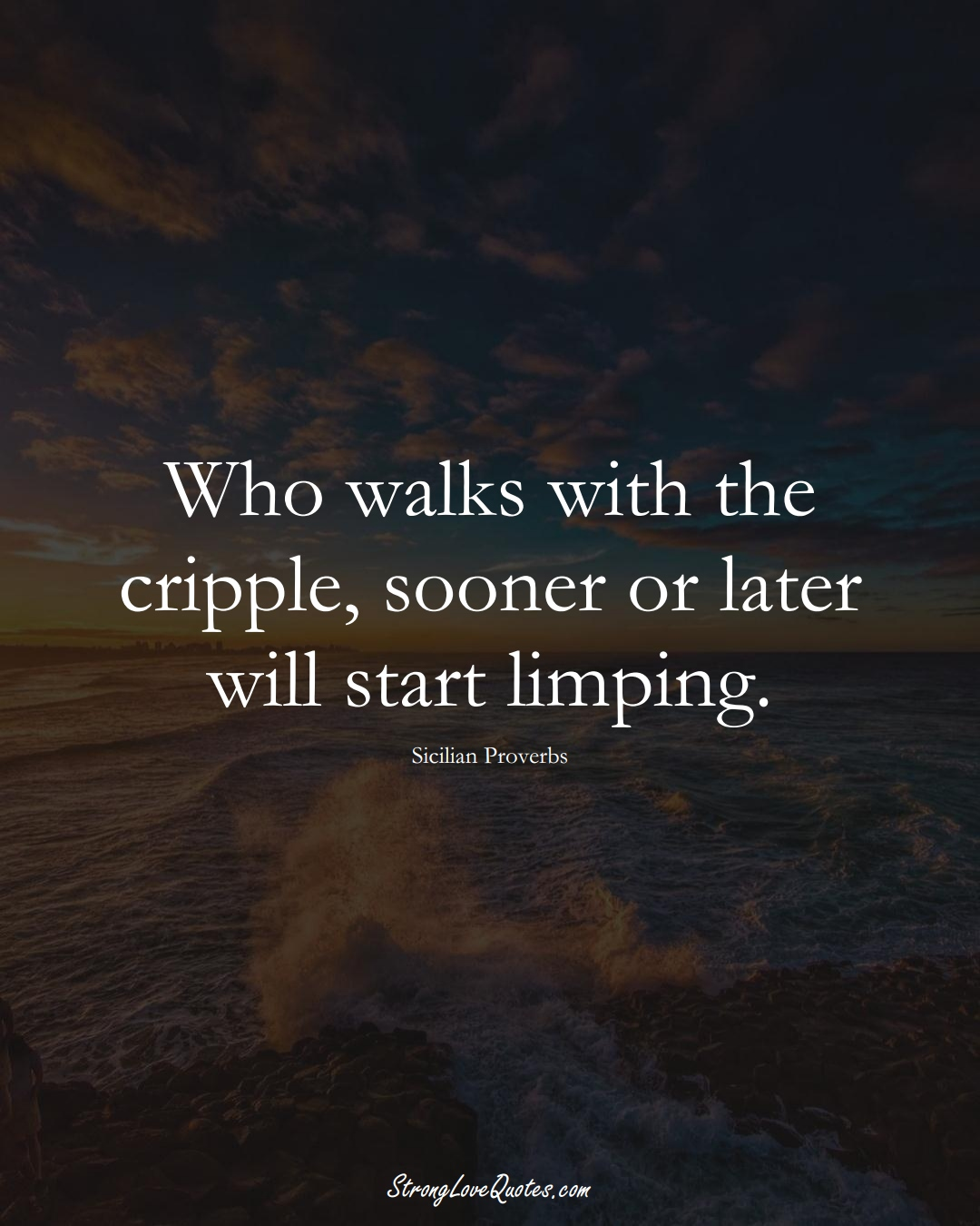 Who walks with the cripple, sooner or later will start limping. (Sicilian Sayings);  #EuropeanSayings