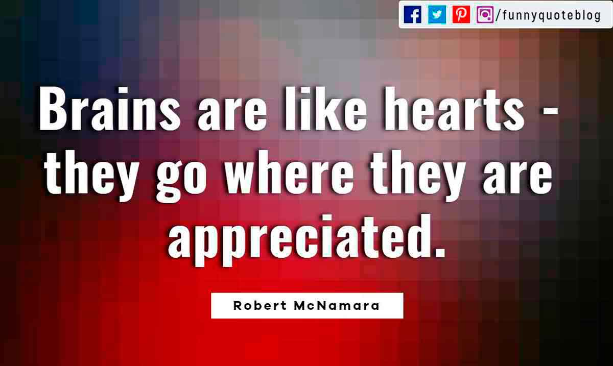 Heartbroken Quotes, Brains are like hearts - they go where they are appreciated. ― Robert McNamara Quote