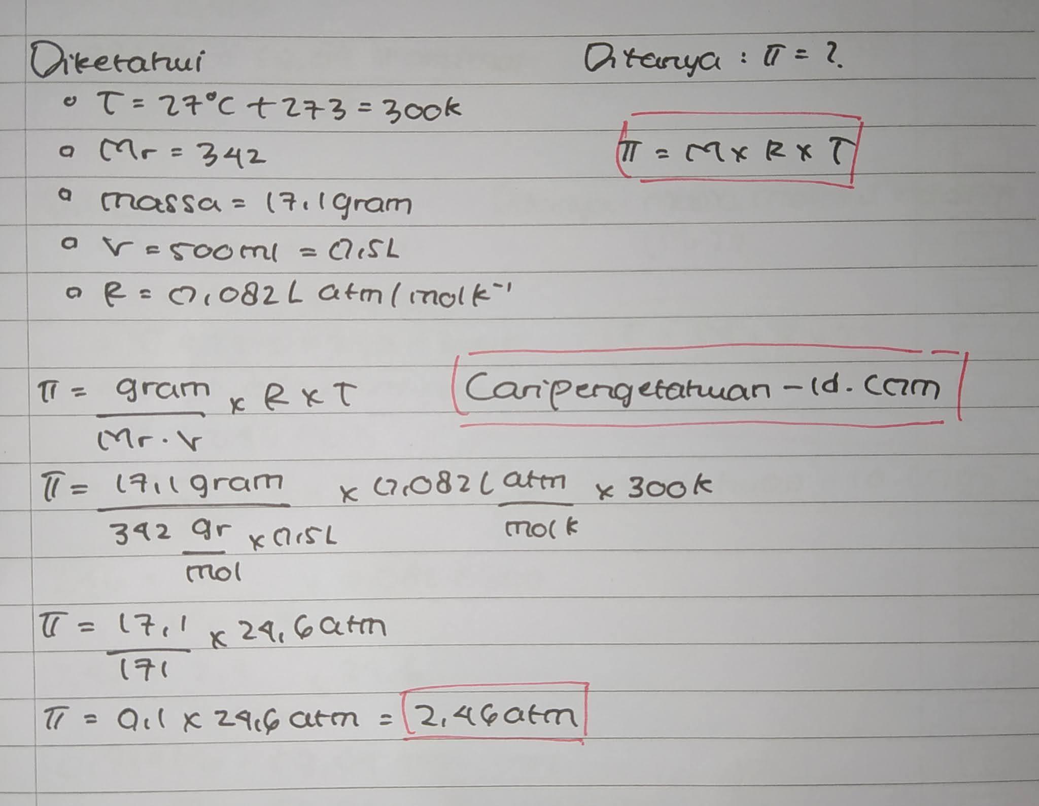 Pada suhu 27°C, sukrosa (C12H22O11) Mr = 342 gram/mol. Sebanyak 17,1 gram dilarutkan dalam air sampai mencapai volume 500 mL. jika diketahui R = 0,082 L atm/mol K-1, tekanan osmosis larutan yang terjadi adalah