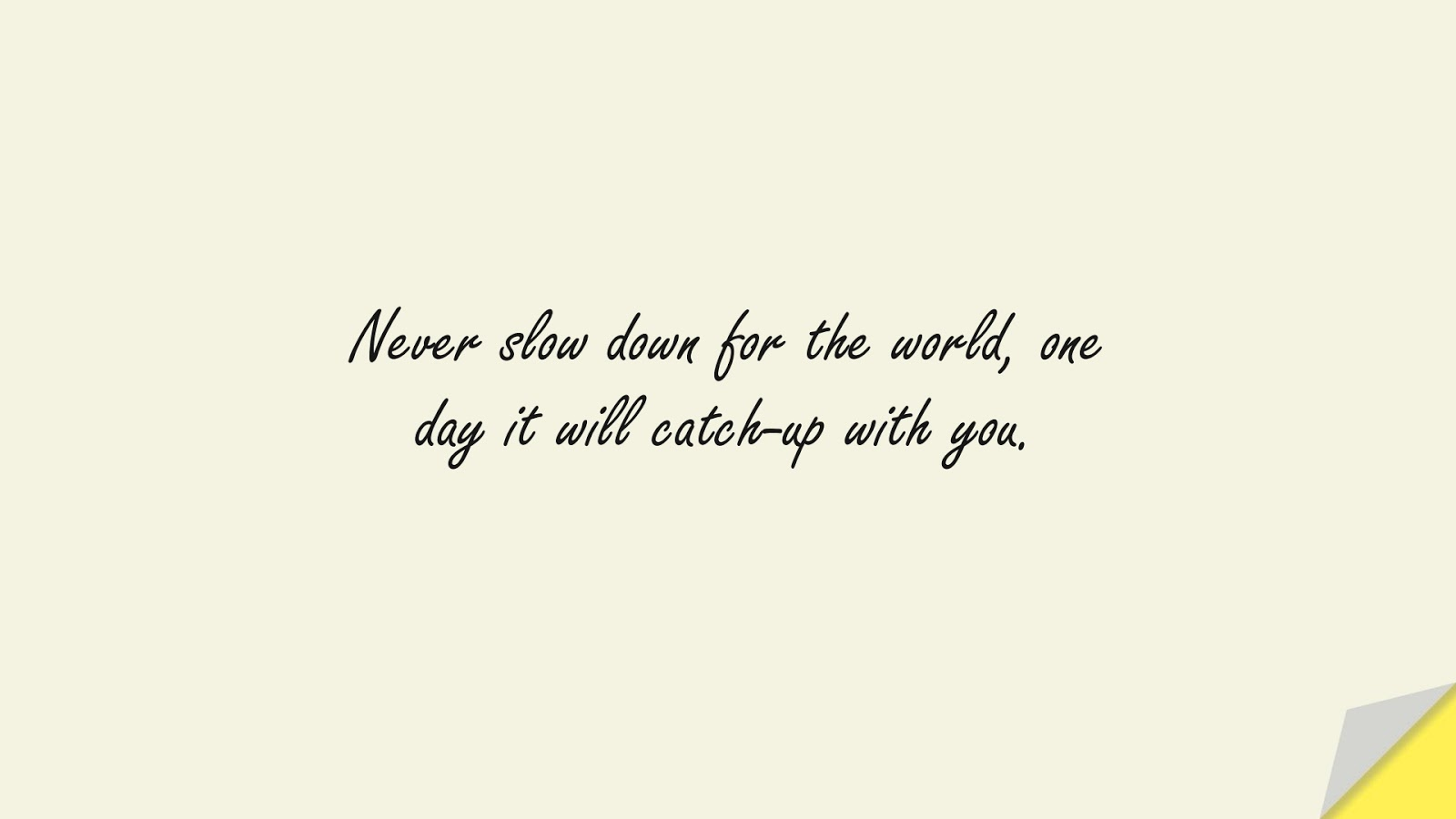 Never slow down for the world, one day it will catch-up with you.FALSE