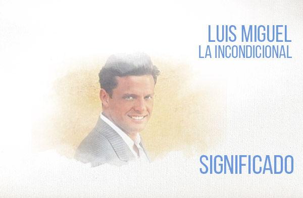 significado de la canción La Incondicional de Luis Miguel