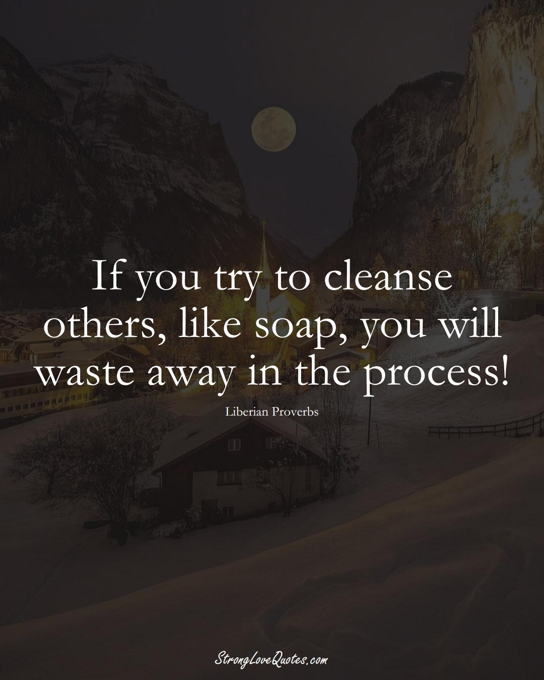 If you try to cleanse others, like soap, you will waste away in the process! (Liberian Sayings);  #AfricanSayings