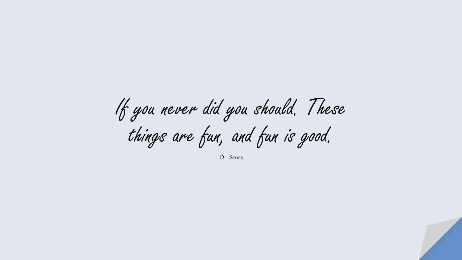 If you never did you should. These things are fun, and fun is good. (Dr. Seuss);  #ChangeQuotes