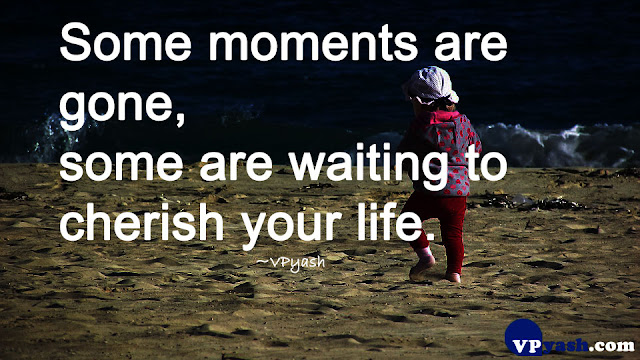 Some moments are gone, some are waiting to cherish your life life quotes