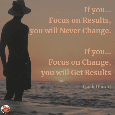 "Famous Quotes About Success And Hard Work: ""If you focus on results, you will never change. If you focus on change, you will get results."" - Jack Dixon"