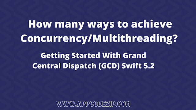 What is the Concurrency how many ways to achieve Concurrency/Multithreading iOS getting started with Grand Central Dispatch (GCD) Swift 5.2 ?