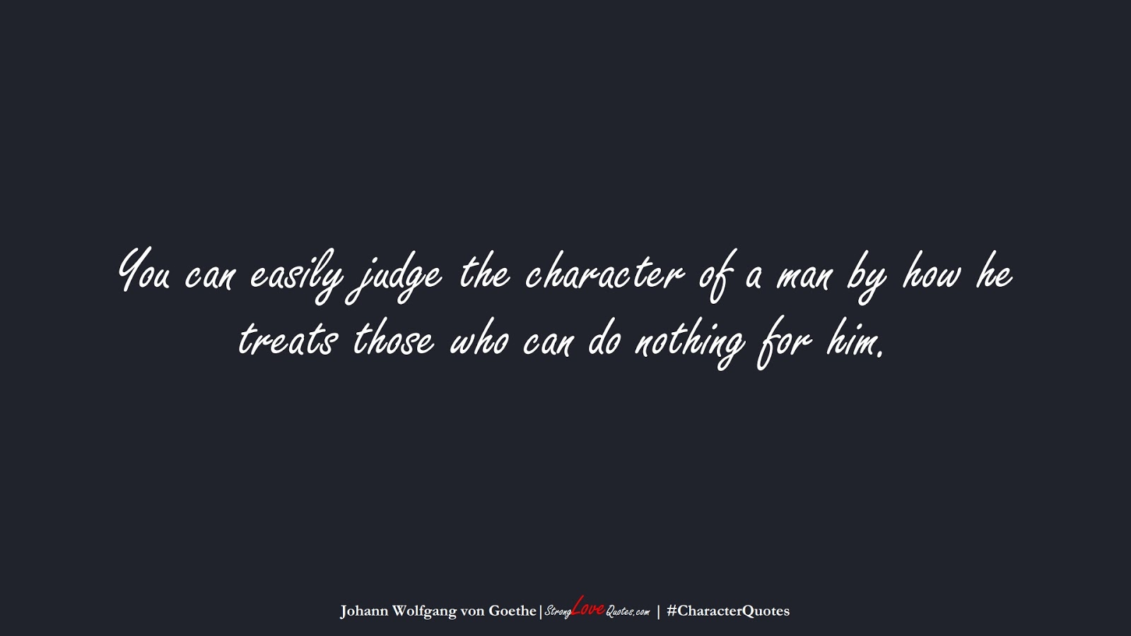 You can easily judge the character of a man by how he treats those who can do nothing for him. (Johann Wolfgang von Goethe);  #CharacterQuotes
