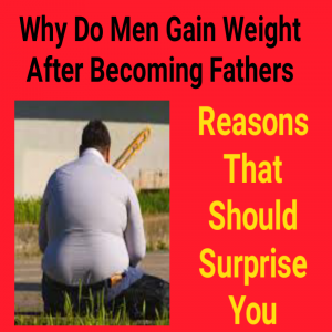 why do men gain weight after becoming fathers