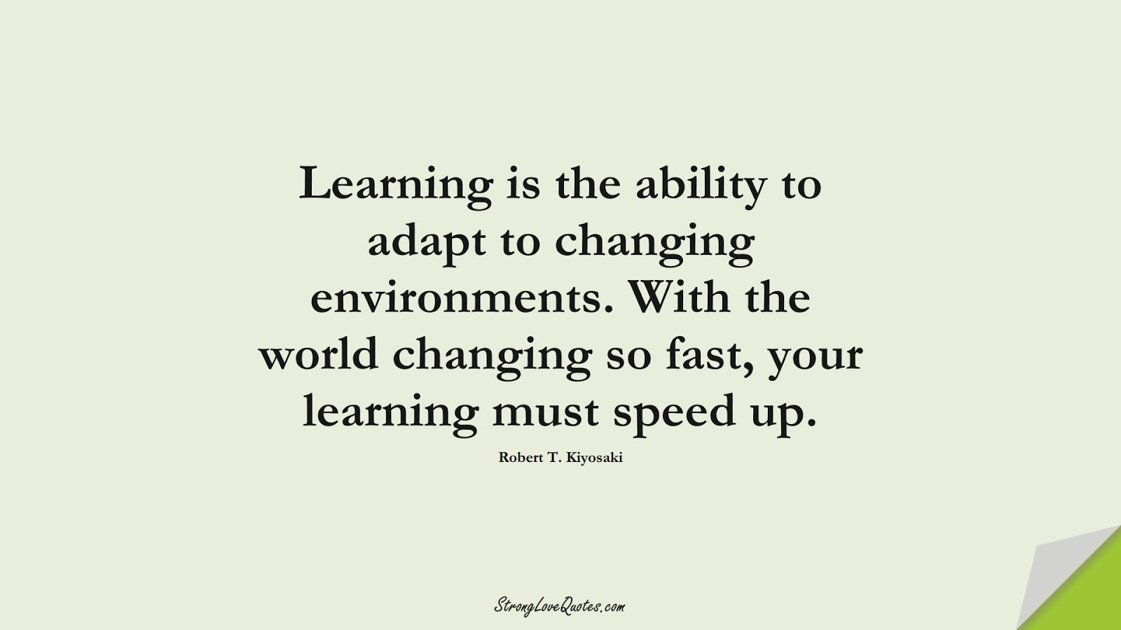 Learning is the ability to adapt to changing environments. With the world changing so fast, your learning must speed up. (Robert T. Kiyosaki);  #LearningQuotes