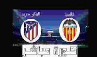 استعدادات اتليتكو مدريد وفالنسيا لمبارة اليوم وملعب ومعلق المبارة وتاريخ لقاء الفريقين
