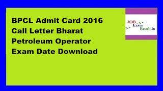 BPCL Admit Card 2016 Call Letter Bharat Petroleum Operator Exam Date Download