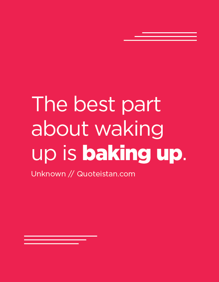 The best part about waking up is baking up.