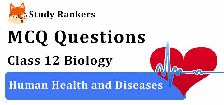 MCQ Questions for Class 12 Biology: Ch 8 Human Health and Diseases