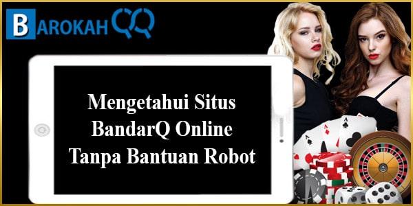 Mengetahui Situs BandarQ Online Tanpa Bantuan Robot