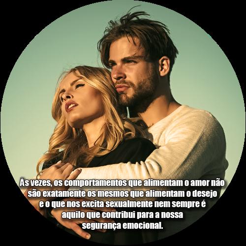 Às vezes, os comportamentos que alimentam o amor não são exatamente os mesmos que alimentam o desejo e o que nos excita sexualmente nem sempre é aquilo que contribui para a nossa segurança emocional.