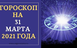 ГОРОСКОП НА 31 МАРТА 2021 ГОДА