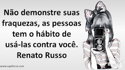Não demonstre suas fraquezas, as pessoas tem o hábito de usá-las contra você. Renato Russo