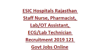 ESIC Hospitals Rajasthan Staff Nurse, Pharmacist, Lab OT Assistant, ECG Lab Technician Recruitment 2019 121 Govt Jobs Online
