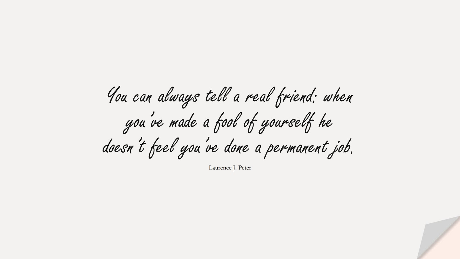 You can always tell a real friend: when you've made a fool of yourself he doesn't feel you've done a permanent job. (Laurence J. Peter);  #FriendshipQuotes
