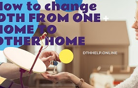 How to change DTH FROM ONE HOME TO OTHER HOME