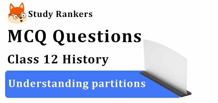 MCQ Questions for Class 12 History: Ch 14 Understanding partitions