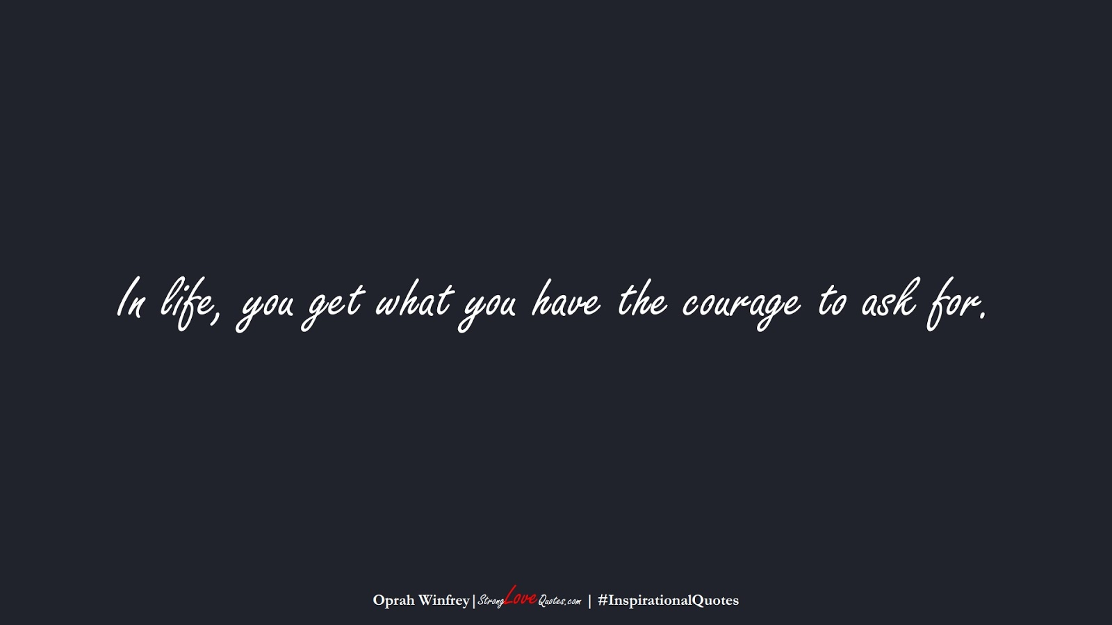 In life, you get what you have the courage to ask for. (Oprah Winfrey);  #InspirationalQuotes