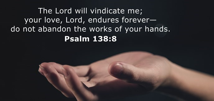 The Lord will fulfill his purpose for me; your love, O Lord, endures forever — do not abandon the works of your hands.