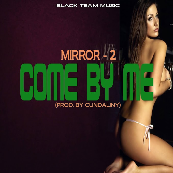 Mirror-2 - Come By Me (Prod. By Cundaliny) #Mtnmusicgh