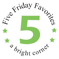 Five Friday Favorites - a great weekly feature on the A Bright Corner blog