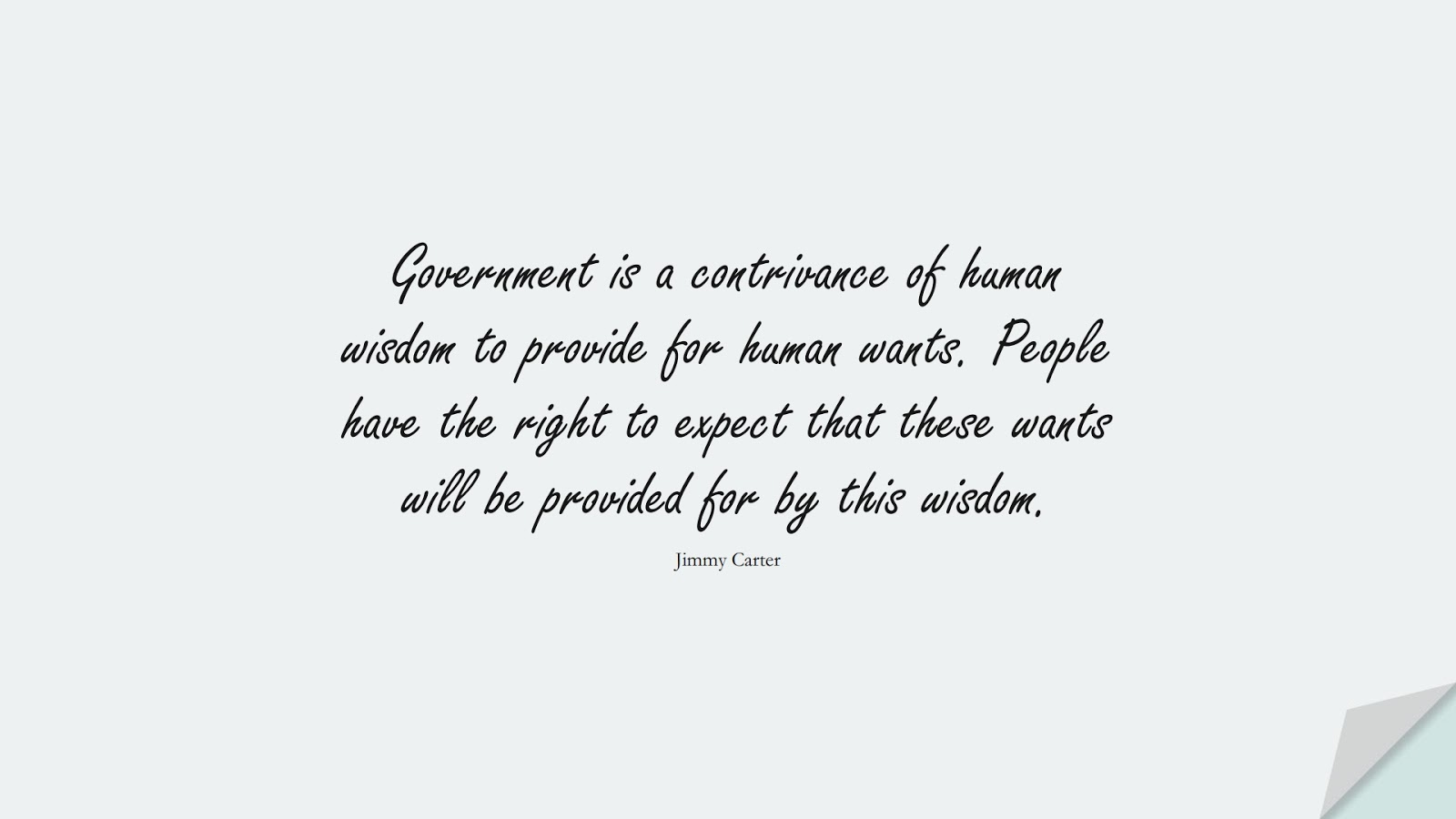 Government is a contrivance of human wisdom to provide for human wants. People have the right to expect that these wants will be provided for by this wisdom. (Jimmy Carter);  #WordsofWisdom