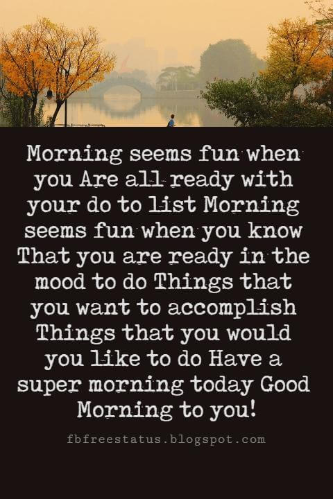 Sweet Good Morning Messages, Morning seems fun when you Are all ready with your do to list Morning seems fun when you know That you are ready in the mood to do Things that you want to accomplish Things that you would you like to do Have a super morning today Good Morning to you!