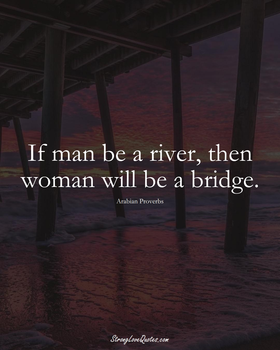 If man be a river, then woman will be a bridge. (Arabian Sayings);  #aVarietyofCulturesSayings