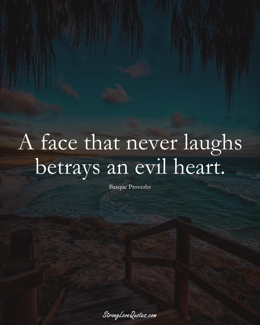 A face that never laughs betrays an evil heart. (Basque Sayings);  #EuropeanSayings